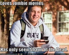 Loves zombie movies.  Has only seen Shaun of the Dead.