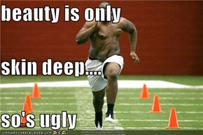 beauty is only skin deep.... so's ugly