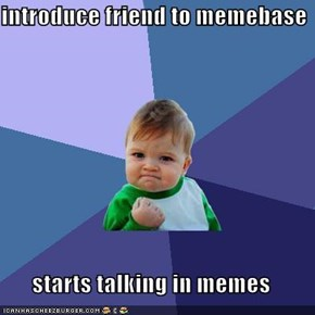 introduce friend to memebase  starts talking in memes