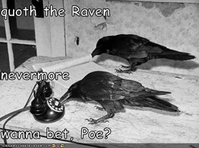 quoth the Raven nevermore wanna bet, Poe?