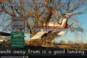 as my dad always said any  landing you can walk away from walk away from is a good landing