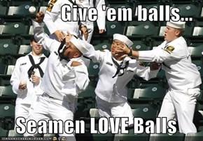 Give 'em balls...  Seamen LOVE Balls
