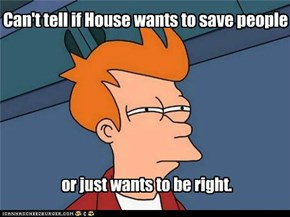 Can't tell if House wants to save people