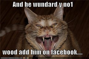 And he wundard y no1   wood add him on facebook....