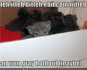teh itteh bitteh ebil committeh  an wun gray holdout (maybe)