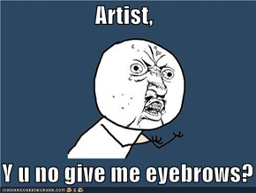 Artist,      Y u no give me eyebrows?