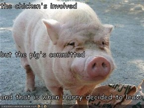 the chicken's involved  but the pig's committed and that is when Harry decided to leave the farm