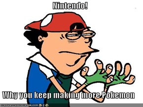 Nintendo!  Why you keep making more Pokemon