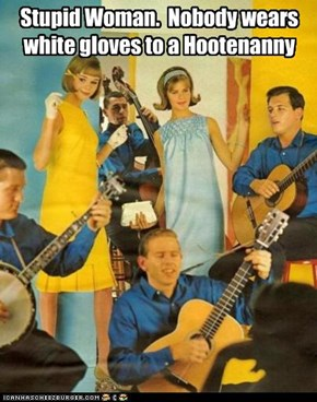 Stupid Woman.  Nobody wears white gloves to a Hootenanny