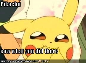 Pikachu  saw what you did there