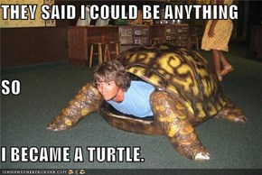 THEY SAID I COULD BE ANYTHING SO I BECAME A TURTLE.