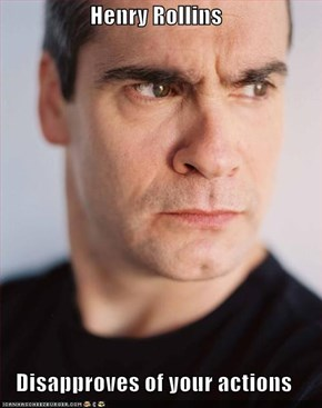 Henry Rollins  Disapproves of your actions