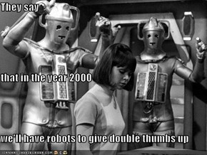 They say that in the year 2000 we'll have robots to give double thumbs up