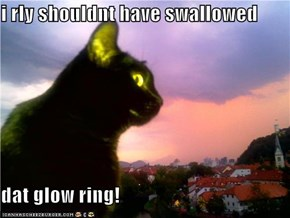i rly shouldnt have swallowed  dat glow ring!