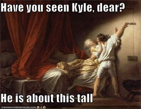 Have you seen Kyle, dear?  He is about this tall
