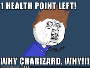 1 HEALTH POINT LEFT!  WHY CHARIZARD, WHY!!!