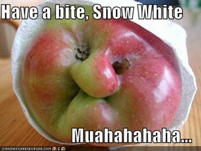 Have a bite, Snow White  Muahahahaha...