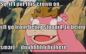So, if I put this crown on, i'll go from being stoopid, to being smart.... duuhhhhh hi there