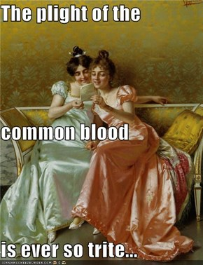 The plight of the  common blood is ever so trite...