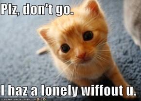 Plz, don't go.  I haz a lonely wiffout u.
