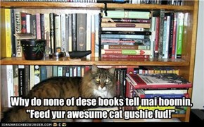 "Why do none of dese books tell mai hoomin,     ""Feed yur awesume cat gushie fud!"""