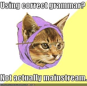Using correct grammar?  Not actually mainstream.