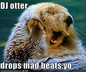 DJ otter  drops mad beats,yo