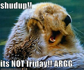 shudup!!  its NOT friday!! ARGG