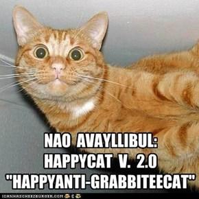 "NAO  AVAYLLIBUL:   HAPPYCAT  V.  2.0 ""HAPPYANTI-GRABBITEECAT"""
