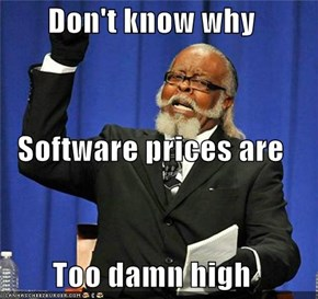 Don't know why Software prices are Too damn high