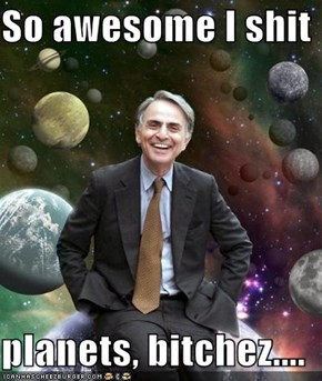 So awesome I shit   planets, bitchez....