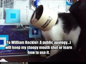 To William Keckler: A public apology...I will keep my stoopy mouth shut or learn how to use it.