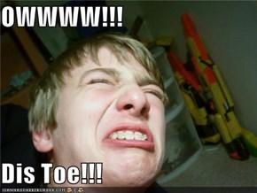OWWWW!!!  Dis Toe!!!