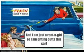 And I am just a rent-a-girl so I am gitting outta this car!