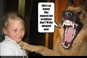 """She's so funny! She expects me to believe that I""""M the adopted one!"""