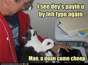 I see dey's payin u by teh typo again.