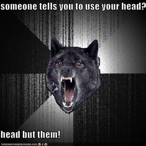 someone tells you to use your head?  head but them!