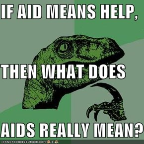 IF AID MEANS HELP,  THEN WHAT DOES  AIDS REALLY MEAN?!?