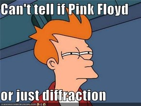 Can't tell if Pink Floyd  or just diffraction