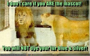 I don't care if you ARE the mascot!     You will NOT dye your fur blue & silver!