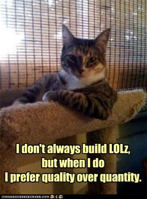 I don't always build LOLz,but when I doI prefer quality over quantity.
