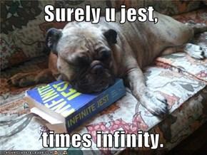 Surely u jest,    times infinity.