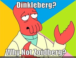 Dinkleberg?  Why Not Zoidberg?