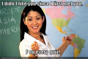 I didn't like you since I first met you.  F on every quiz!