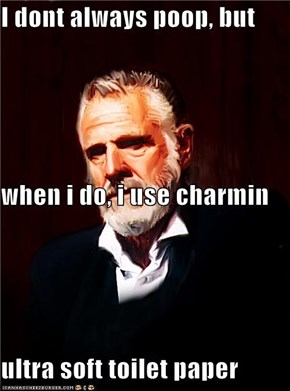 I dont always poop, but  when i do, i use charmin ultra soft toilet paper