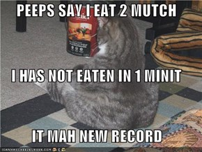 PEEPS SAY I EAT 2 MUTCH  I HAS NOT EATEN IN 1 MINIT IT MAH NEW RECORD