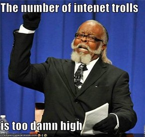The number of intenet trolls  is too damn high