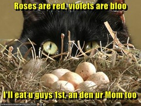 Roses are red, violets are bloo     I'll eat u guys 1st, an den ur Mom too
