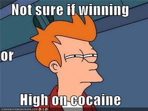 Not sure if winning or High on cocaine