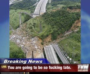 Breaking News - You are going to be so fucking late.